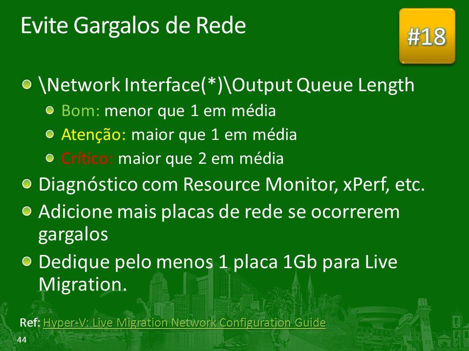 44 Evite Gargalos de Rede \Network Interface(*)\Output Queue Length Bom: menor que 1 em média Atenção: maior que 1 em média Crítico: maior que 2 em média Diagnóstico com Resource Monitor, xPerf, etc.