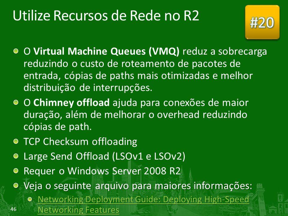 46 Utilize Recursos de Rede no R2 O Virtual Machine Queues (VMQ) reduz a sobrecarga reduzindo o custo de roteamento de pacotes de entrada, cópias de paths mais otimizadas e melhor distribuição de interrupções.
