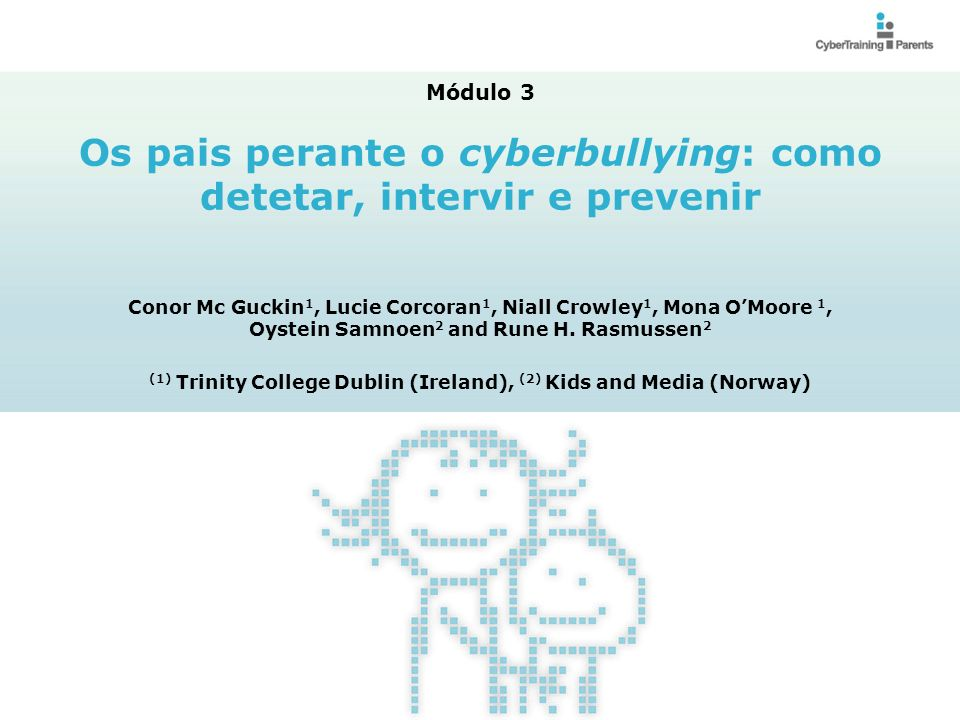 M3.2 Dotar os pais de conhecimentos para que fiquem a saber: Como detetar o cyberbullying; O que fazer no caso de o(a) seu(sua) filho(a) estar a ser vítima de cyberbullying O que fazer no caso de o(a) seu(sua) filho(a) estar a cometer cyberbullying Como prevenir o cyberbullying Módulo 3: Os pais perante o cyberbullying: como detetar, intervir e prevenir Módulo 3: Os pais perante o cyberbullying: Como detetar, intervir e prevenir Objetivos e resultados esperados de aprendizagem © CyberTraining-4-Parents, 2012 http://cybertraining4parents.org/