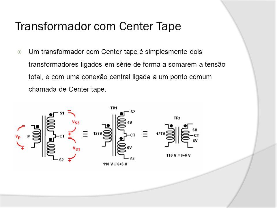 Transformador com Center Tape Um transformador com Center tape é simplesmente dois transformadores ligados em série de forma a somarem a tensão total, e com uma conexão central ligada a um ponto comum chamada de Center tape.