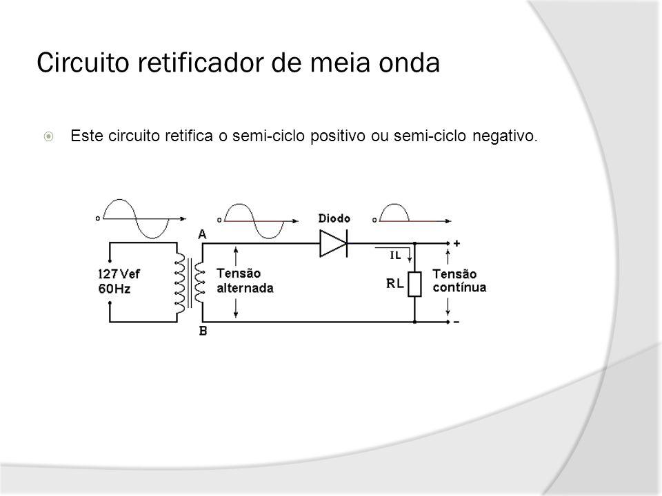Circuito retificador de meia onda Este circuito retifica o semi-ciclo positivo ou semi-ciclo negativo.