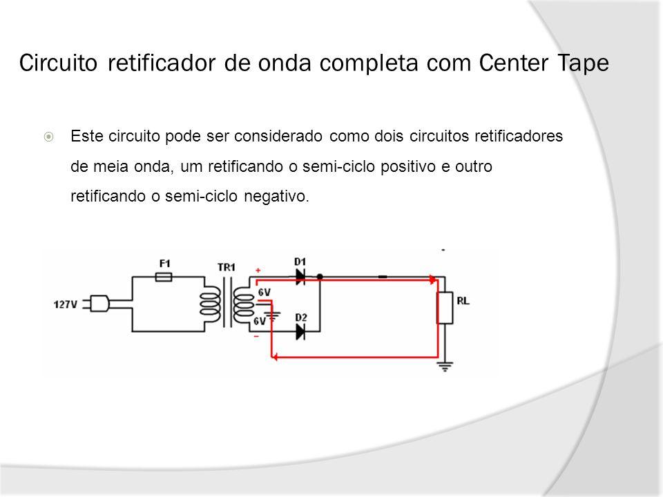 Circuito retificador de onda completa com Center Tape Este circuito pode ser considerado como dois circuitos retificadores de meia onda, um retificando o semi-ciclo positivo e outro retificando o semi-ciclo negativo.
