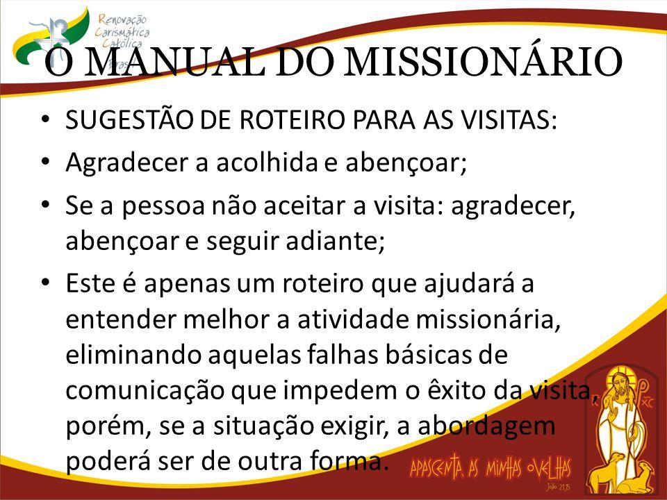 O MANUAL DO MISSIONÁRIO SUGESTÃO DE ROTEIRO PARA AS VISITAS: Agradecer a acolhida e abençoar; Se a pessoa não aceitar a visita: agradecer, abençoar e