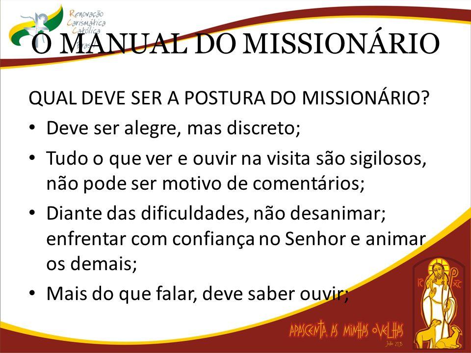 O MANUAL DO MISSIONÁRIO QUAL DEVE SER A POSTURA DO MISSIONÁRIO? Deve ser alegre, mas discreto; Tudo o que ver e ouvir na visita são sigilosos, não pod