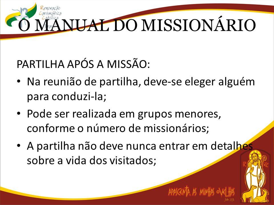 O MANUAL DO MISSIONÁRIO PARTILHA APÓS A MISSÃO: Na reunião de partilha, deve-se eleger alguém para conduzi-la; Pode ser realizada em grupos menores, conforme o número de missionários; A partilha não deve nunca entrar em detalhes sobre a vida dos visitados;