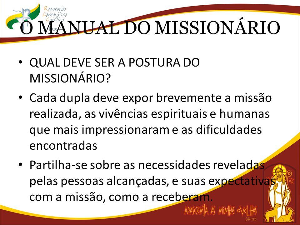 O MANUAL DO MISSIONÁRIO QUAL DEVE SER A POSTURA DO MISSIONÁRIO? Cada dupla deve expor brevemente a missão realizada, as vivências espirituais e humana