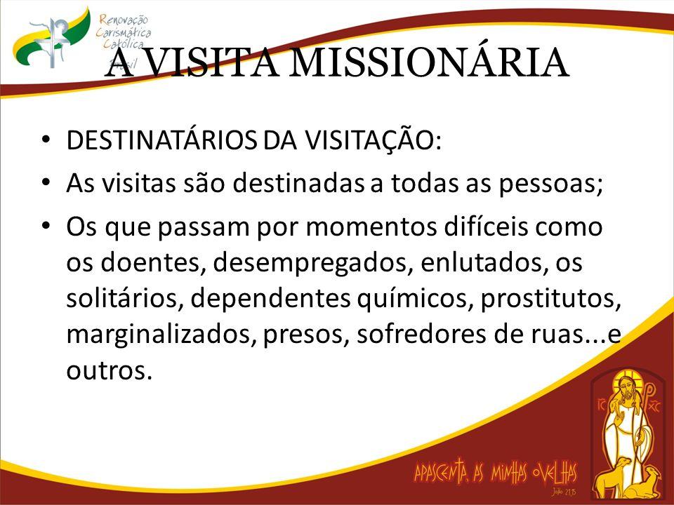 A VISITA MISSIONÁRIA DESTINATÁRIOS DA VISITAÇÃO: As visitas são destinadas a todas as pessoas; Os que passam por momentos difíceis como os doentes, desempregados, enlutados, os solitários, dependentes químicos, prostitutos, marginalizados, presos, sofredores de ruas...e outros.