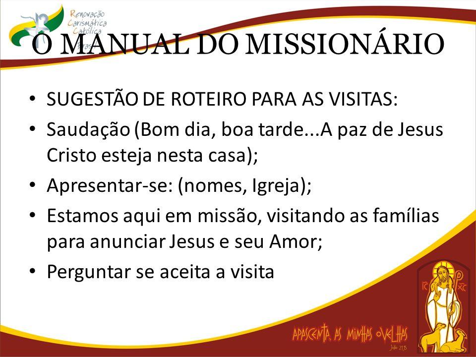 O MANUAL DO MISSIONÁRIO SUGESTÃO DE ROTEIRO PARA AS VISITAS: Saudação (Bom dia, boa tarde...A paz de Jesus Cristo esteja nesta casa); Apresentar-se: (