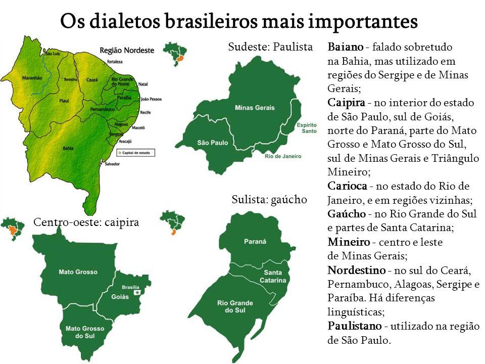 Os dialetos brasileiros mais importantes Baiano - falado sobretudo na Bahia, mas utilizado em regiões do Sergipe e de Minas Gerais; Caipira - no inter