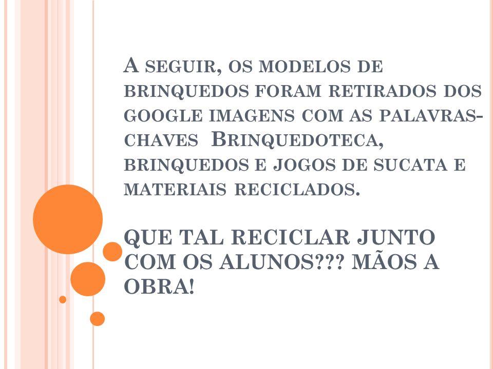 A SEGUIR, OS MODELOS DE BRINQUEDOS FORAM RETIRADOS DOS GOOGLE IMAGENS COM AS PALAVRAS - CHAVES B RINQUEDOTECA, BRINQUEDOS E JOGOS DE SUCATA E MATERIAI