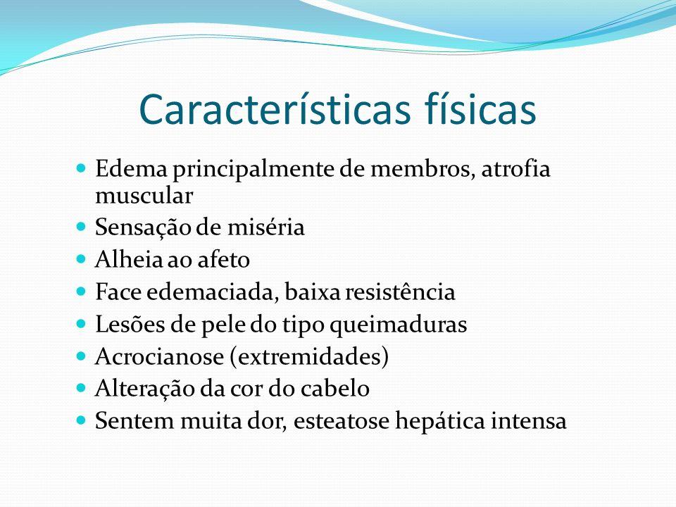Características físicas Edema principalmente de membros, atrofia muscular Sensação de miséria Alheia ao afeto Face edemaciada, baixa resistência Lesõe