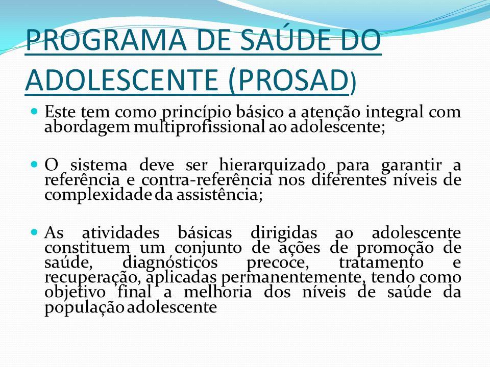 PROGRAMA DE SAÚDE DO ADOLESCENTE (PROSAD ) Este tem como princípio básico a atenção integral com abordagem multiprofissional ao adolescente; O sistema