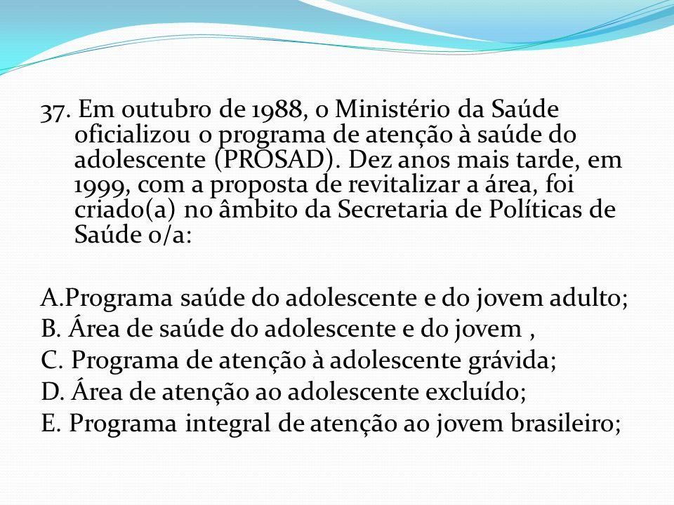 37. Em outubro de 1988, o Ministério da Saúde oficializou o programa de atenção à saúde do adolescente (PROSAD). Dez anos mais tarde, em 1999, com a p