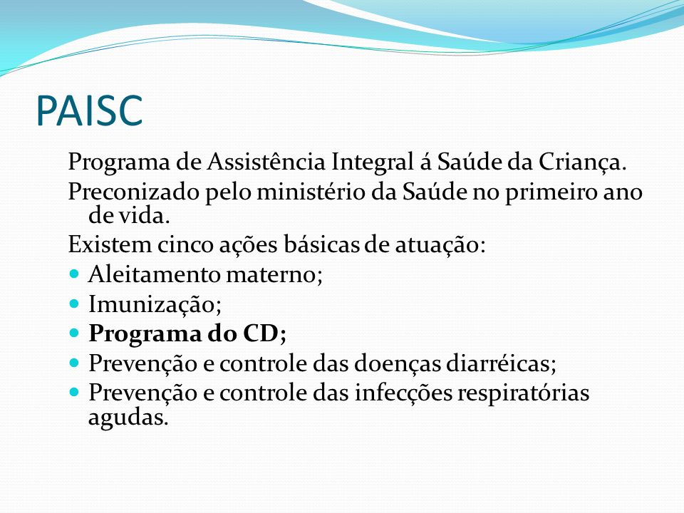 PAISC Programa de Assistência Integral á Saúde da Criança. Preconizado pelo ministério da Saúde no primeiro ano de vida. Existem cinco ações básicas d