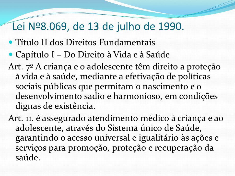 Lei Nº8.069, de 13 de julho de 1990. Título II dos Direitos Fundamentais Capítulo I – Do Direito à Vida e à Saúde Art. 7º A criança e o adolescente tê