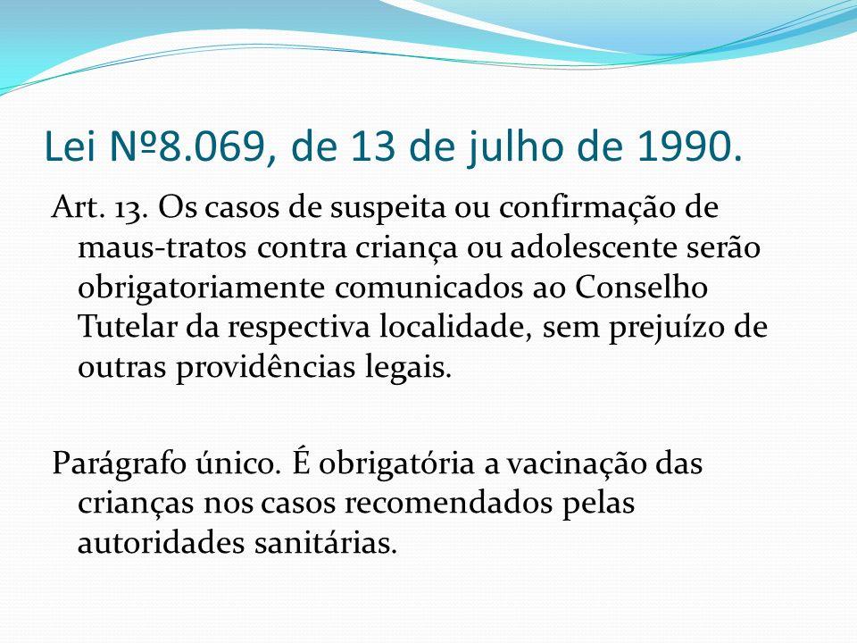 Lei Nº8.069, de 13 de julho de 1990. Art. 13. Os casos de suspeita ou confirmação de maus-tratos contra criança ou adolescente serão obrigatoriamente