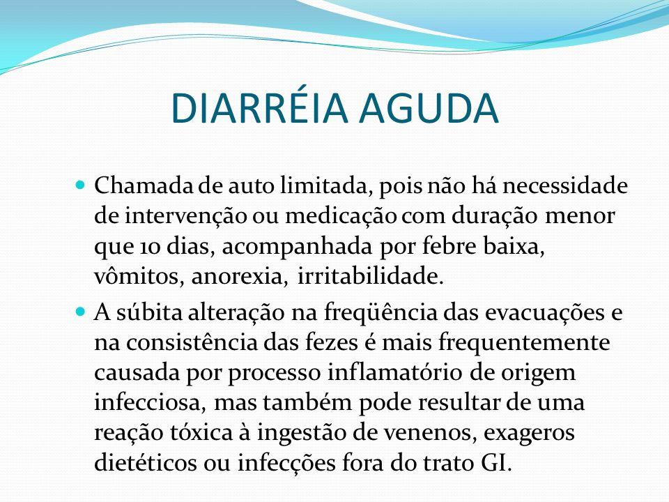 DIARRÉIA AGUDA Chamada de auto limitada, pois não há necessidade de intervenção ou medicação com duração menor que 10 dias, acompanhada por febre baix