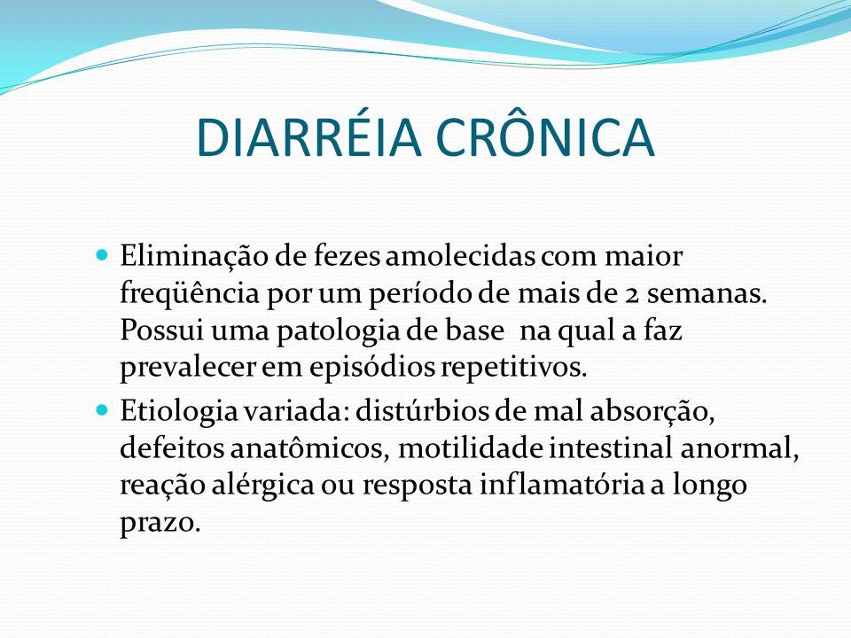 DIARRÉIA CRÔNICA Eliminação de fezes amolecidas com maior freqüência por um período de mais de 2 semanas. Possui uma patologia de base na qual a faz p
