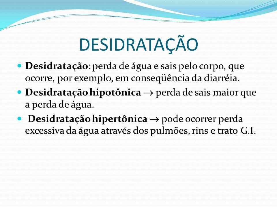 DESIDRATAÇÃO Desidratação: perda de água e sais pelo corpo, que ocorre, por exemplo, em conseqüência da diarréia. Desidratação hipotônica perda de sai