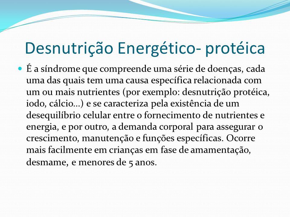 Desnutrição Energético- protéica É a síndrome que compreende uma série de doenças, cada uma das quais tem uma causa específica relacionada com um ou m