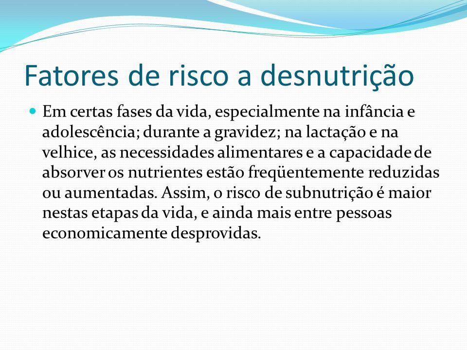 Fatores de risco a desnutrição Em certas fases da vida, especialmente na infância e adolescência; durante a gravidez; na lactação e na velhice, as nec