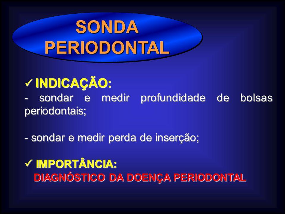 SONDAPERIODONTALSONDAPERIODONTAL INDICAÇÃO: INDICAÇÃO: - sondar e medir profundidade de bolsas periodontais; - sondar e medir perda de inserção; IMPORTÂNCIA: IMPORTÂNCIA: DIAGNÓSTICO DA DOENÇA PERIODONTAL DIAGNÓSTICO DA DOENÇA PERIODONTAL