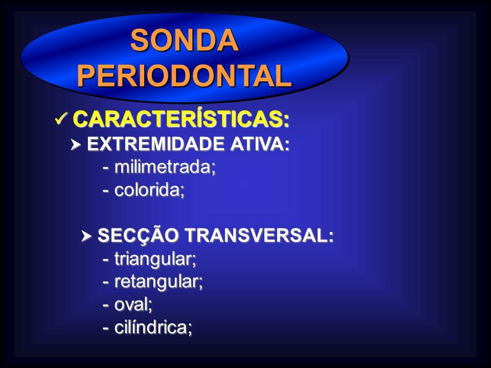 SONDAPERIODONTALSONDAPERIODONTAL CARACTERÍSTICAS: CARACTERÍSTICAS: EXTREMIDADE ATIVA: EXTREMIDADE ATIVA: - milimetrada; - colorida; SECÇÃO TRANSVERSAL: SECÇÃO TRANSVERSAL: - triangular; - retangular; - oval; - cilíndrica;