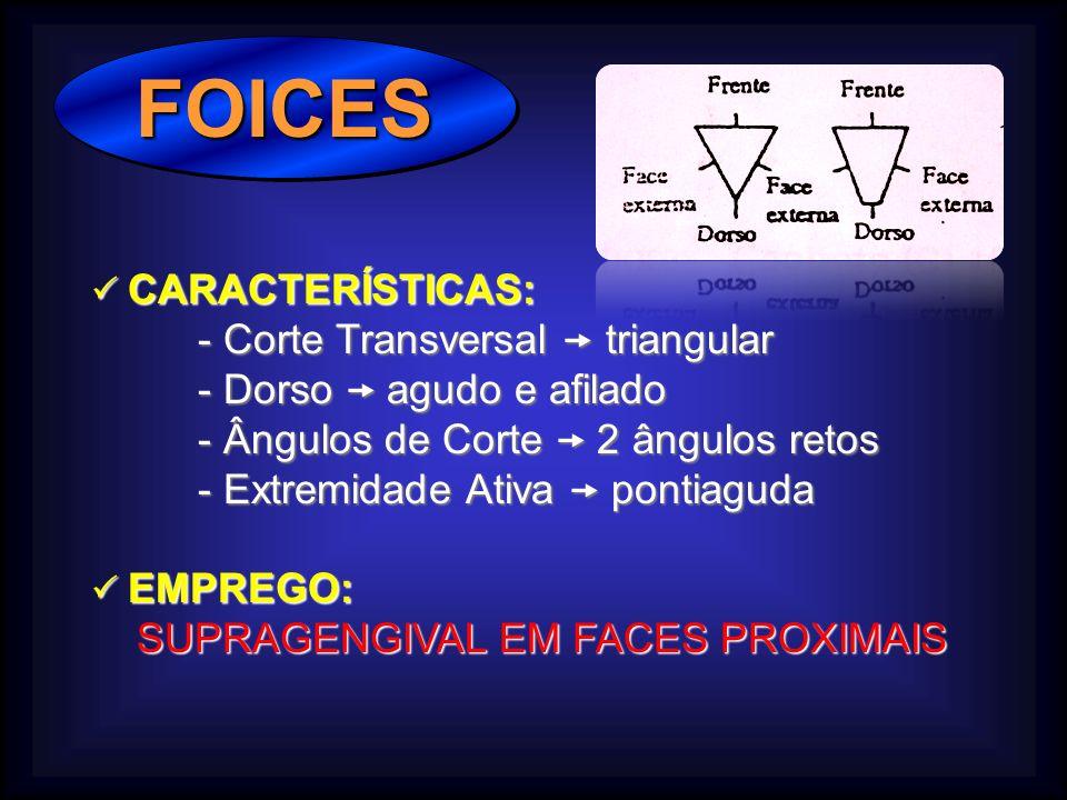 FOICES FOICES CARACTERÍSTICAS: CARACTERÍSTICAS: - Corte Transversal triangular - Dorso agudo e afilado - Ângulos de Corte 2 ângulos retos - Extremidade Ativa pontiaguda EMPREGO: EMPREGO: SUPRAGENGIVAL EM FACES PROXIMAIS SUPRAGENGIVAL EM FACES PROXIMAIS