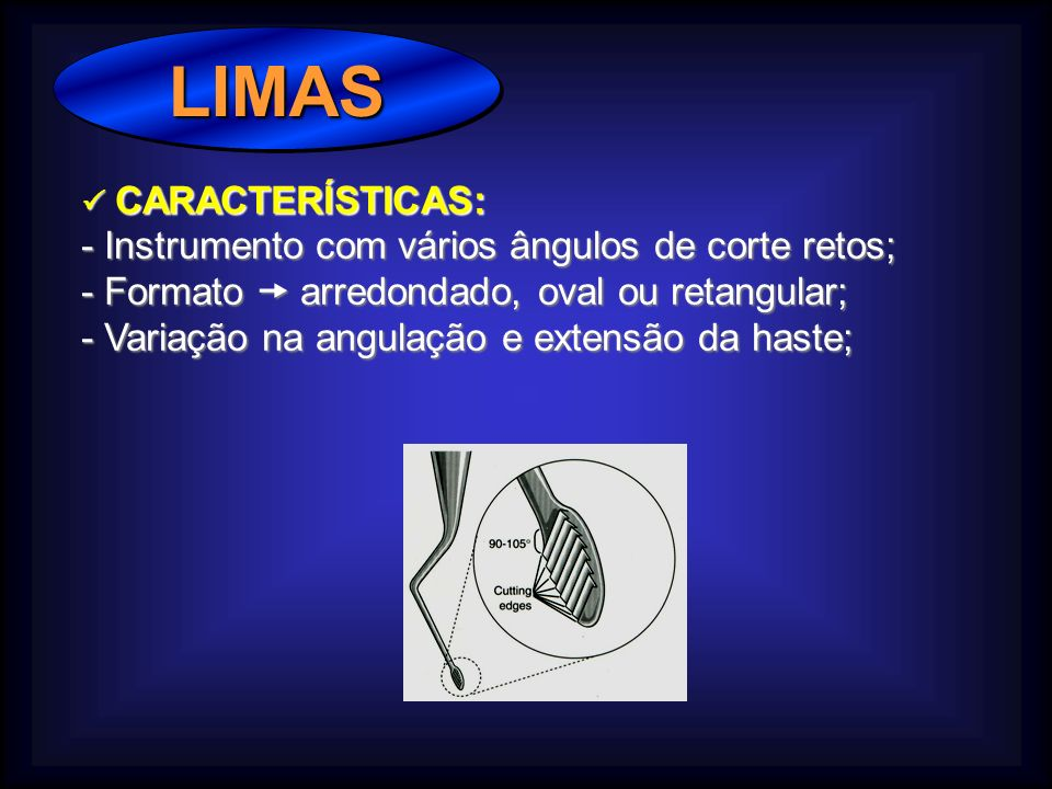 LIMAS LIMAS CARACTERÍSTICAS: CARACTERÍSTICAS: - Instrumento com vários ângulos de corte retos; - Formato arredondado, oval ou retangular; - Variação na angulação e extensão da haste;
