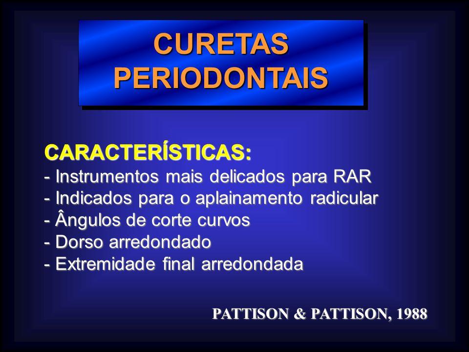 CURETAS PERIODONTAIS CARACTERÍSTICAS: - Instrumentos mais delicados para RAR - Indicados para o aplainamento radicular - Ângulos de corte curvos - Dorso arredondado - Extremidade final arredondada PATTISON & PATTISON, 1988