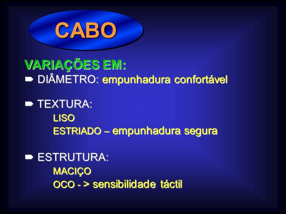CABOCABO VARIAÇÕES EM: DIÂMETRO: empunhadura confortável DIÂMETRO: empunhadura confortável TEXTURA: TEXTURA:LISO ESTRIADO – empunhadura segura ESTRUTURA: ESTRUTURA:MACIÇO OCO - > sensibilidade táctil