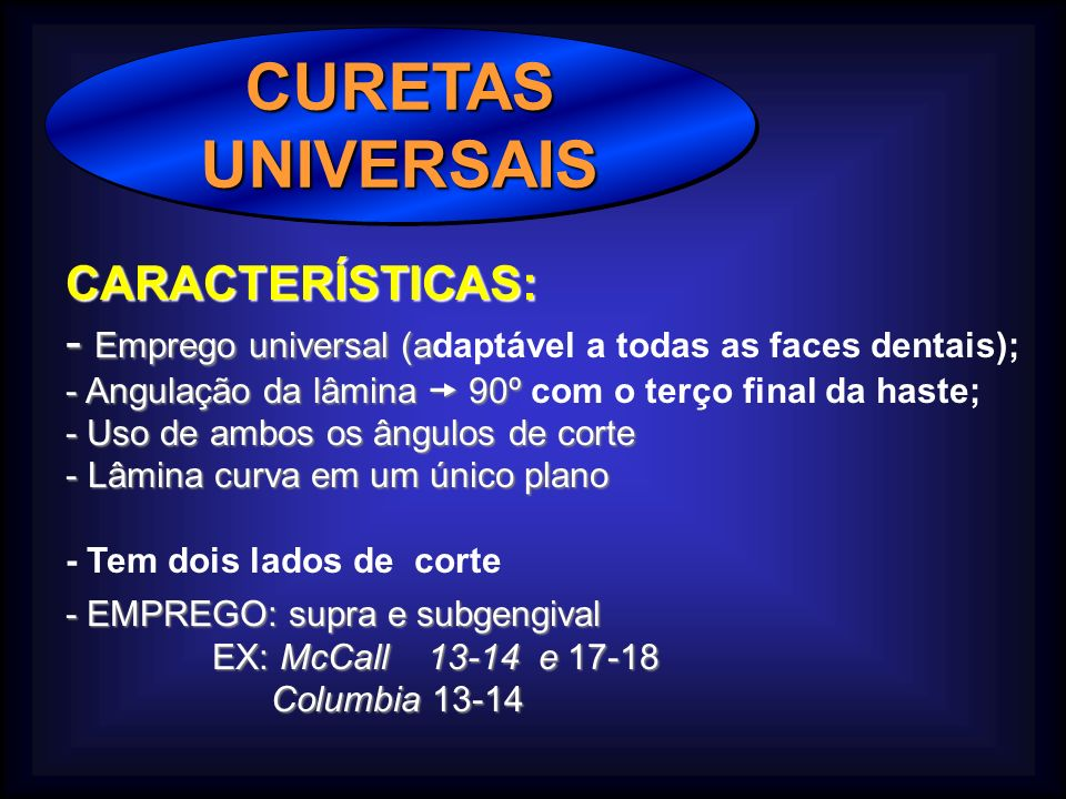 CURETASUNIVERSAISCURETASUNIVERSAIS CARACTERÍSTICAS: - Emprego universal (a - Emprego universal (adaptável a todas as faces dentais); - Angulação da lâ