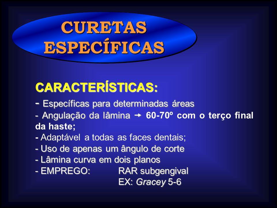 CURETASESPECÍFICASCURETASESPECÍFICAS CARACTERÍSTICAS: - Específicas para determinadas áreas - Angulação da lâmina - Angulação da lâmina 60-70º com o terço final da haste; - Adaptável a todas as faces dentais; - Uso de apenas um ângulo de corte - Lâmina curva em dois planos - EMPREGO: RAR subgengival EX: Gracey 5-6 EX: Gracey 5-6