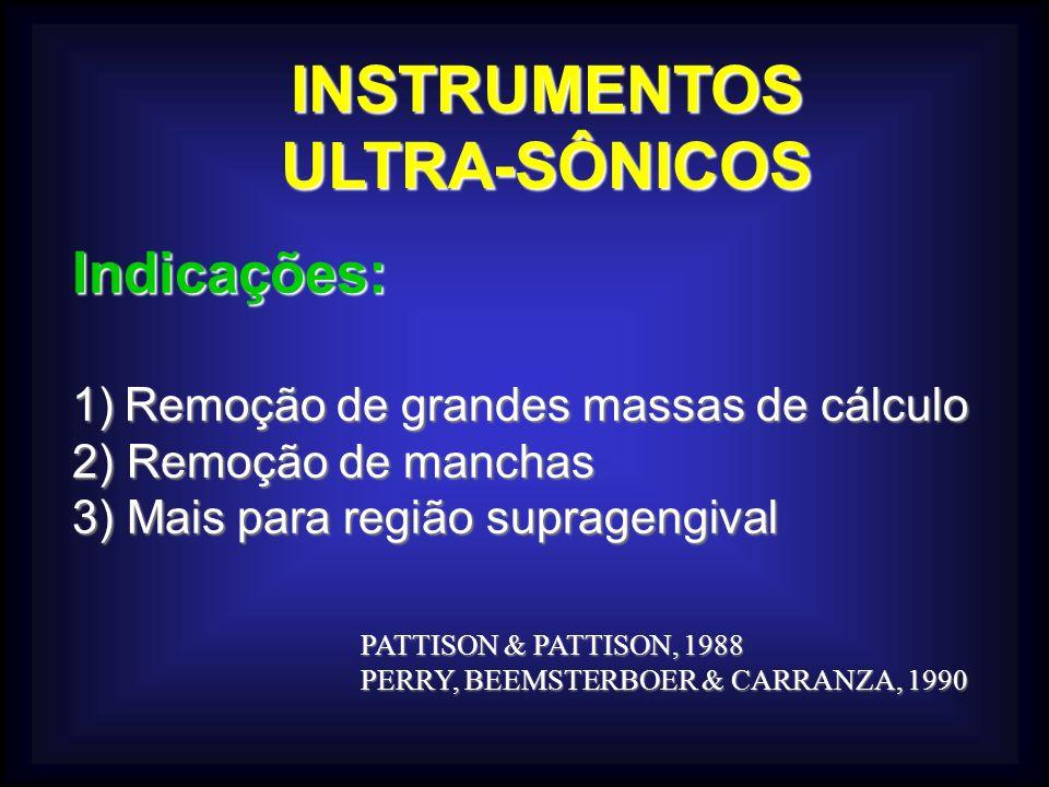 INSTRUMENTOSULTRA-SÔNICOS Indicações: 1)Remoção de grandes massas de cálculo 2) Remoção de manchas 3) Mais para região supragengival PATTISON & PATTISON, 1988 PERRY, BEEMSTERBOER & CARRANZA, 1990