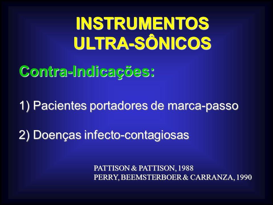 INSTRUMENTOSULTRA-SÔNICOS Contra-Indicações: 1) Pacientes portadores de marca-passo 2) Doenças infecto-contagiosas PATTISON & PATTISON, 1988 PERRY, BEEMSTERBOER & CARRANZA, 1990