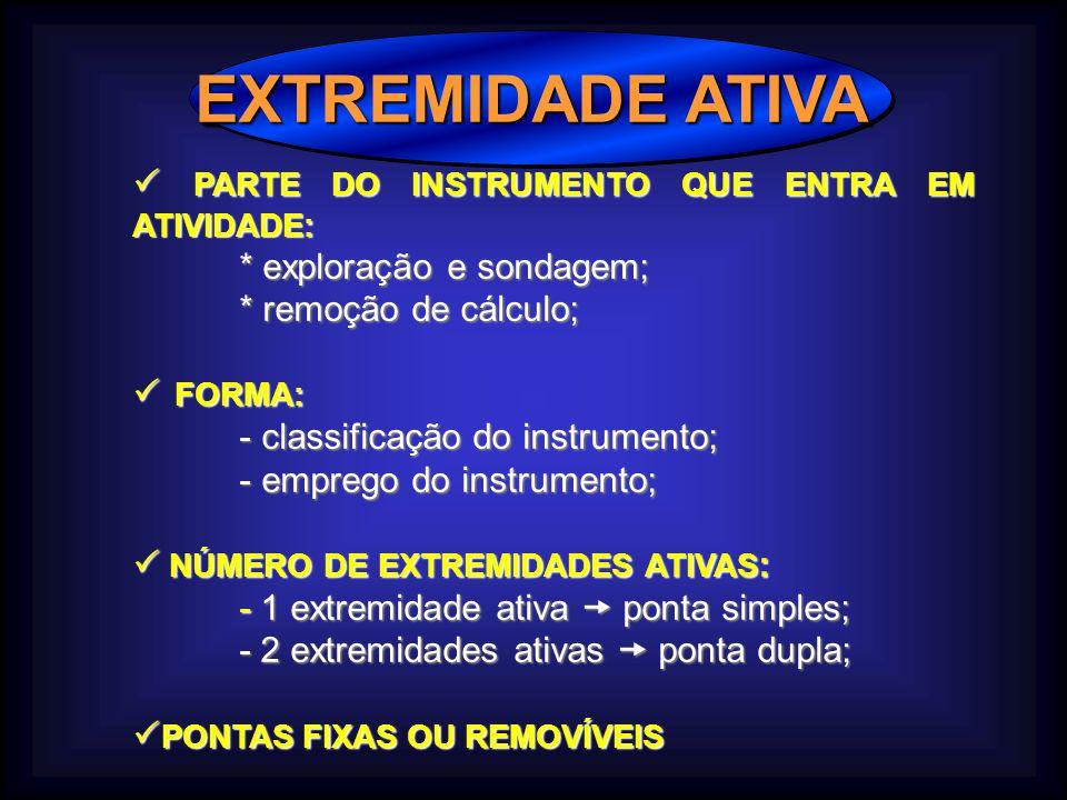 EXTREMIDADE ATIVA PARTE DO INSTRUMENTO QUE ENTRA EM ATIVIDADE: PARTE DO INSTRUMENTO QUE ENTRA EM ATIVIDADE: * exploração e sondagem; * remoção de cálculo; FORMA: FORMA: - classificação do instrumento; - emprego do instrumento; NÚMERO DE EXTREMIDADES ATIVAS : NÚMERO DE EXTREMIDADES ATIVAS : - 1 extremidade ativa ponta simples; - 2 extremidades ativas ponta dupla; PONTAS FIXAS OU REMOVÍVEIS PONTAS FIXAS OU REMOVÍVEIS