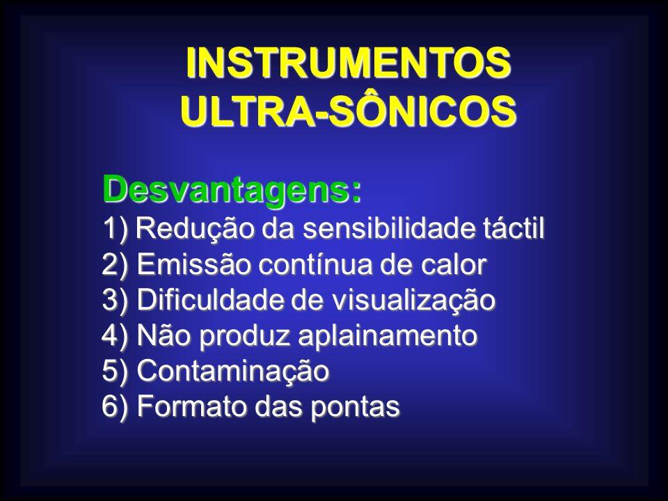 INSTRUMENTOSULTRA-SÔNICOS Desvantagens: 1)Redução da sensibilidade táctil 2) Emissão contínua de calor 3) Dificuldade de visualização 4) Não produz ap