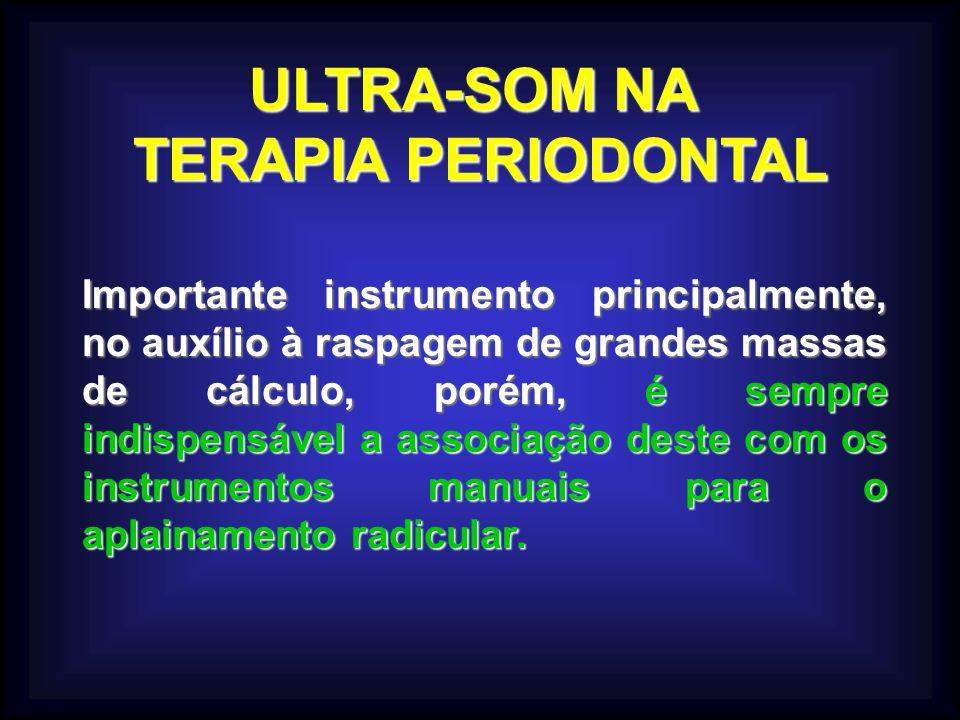 ULTRA-SOM NA TERAPIA PERIODONTAL Importante instrumento principalmente, no auxílio à raspagem de grandes massas de cálculo, porém, é sempre indispensável a associação deste com os instrumentos manuais para o aplainamento radicular.
