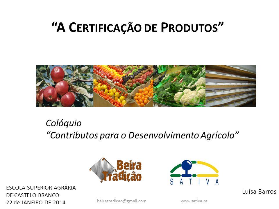 A C ERTIFICAÇÃO DE P RODUTOS Luísa Barros ESCOLA SUPERIOR AGRÁRIA DE CASTELO BRANCO 22 de JANEIRO DE 2014 Colóquio Contributos para o Desenvolvimento