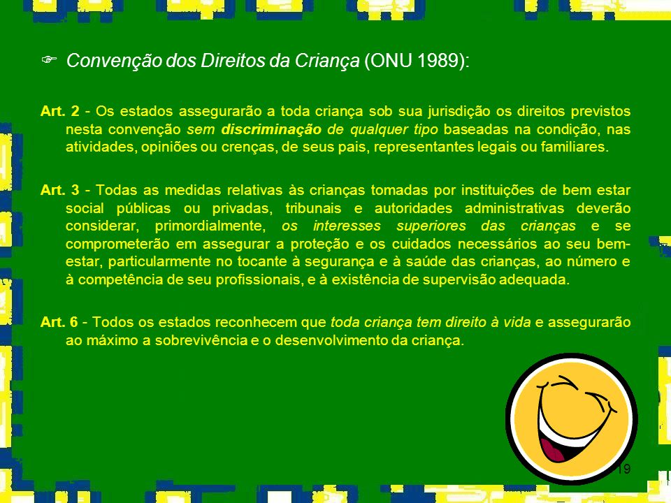 19 Convenção dos Direitos da Criança (ONU 1989): Art. 2 - Os estados assegurarão a toda criança sob sua jurisdição os direitos previstos nesta convenç