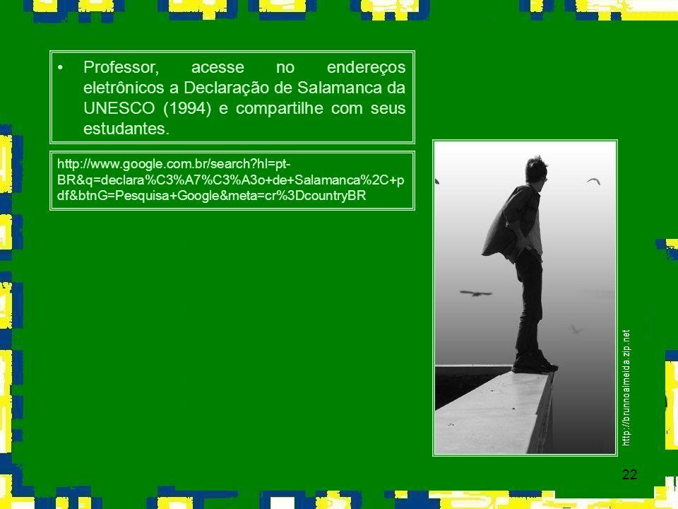 22 Professor, acesse no endereços eletrônicos a Declaração de Salamanca da UNESCO (1994) e compartilhe com seus estudantes. http://www.google.com.br/s
