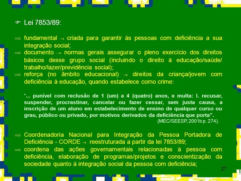 27 Lei 7853/89: fundamental criada para garantir às pessoas com deficiência a sua integração social; Þ documento normas gerais assegurar o pleno exerc