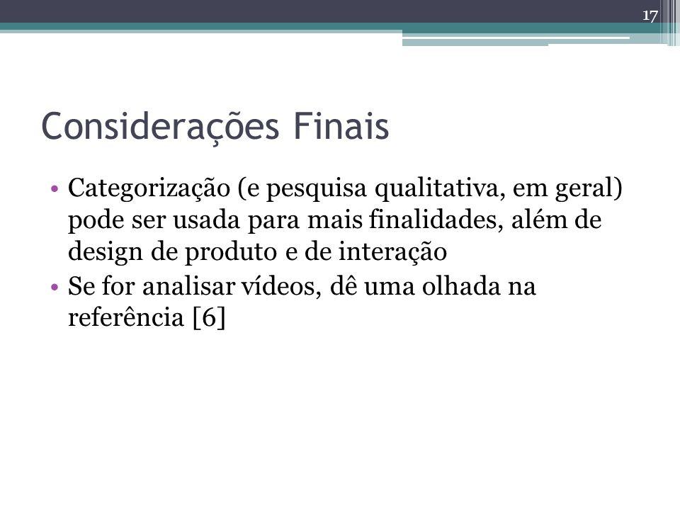 Considerações Finais Categorização (e pesquisa qualitativa, em geral) pode ser usada para mais finalidades, além de design de produto e de interação Se for analisar vídeos, dê uma olhada na referência [6] 17