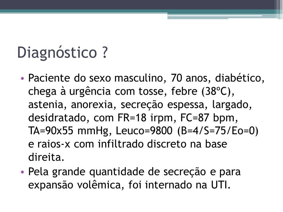 Diagnóstico ? Paciente do sexo masculino, 70 anos, diabético, chega à urgência com tosse, febre (38ºC), astenia, anorexia, secreção espessa, largado,
