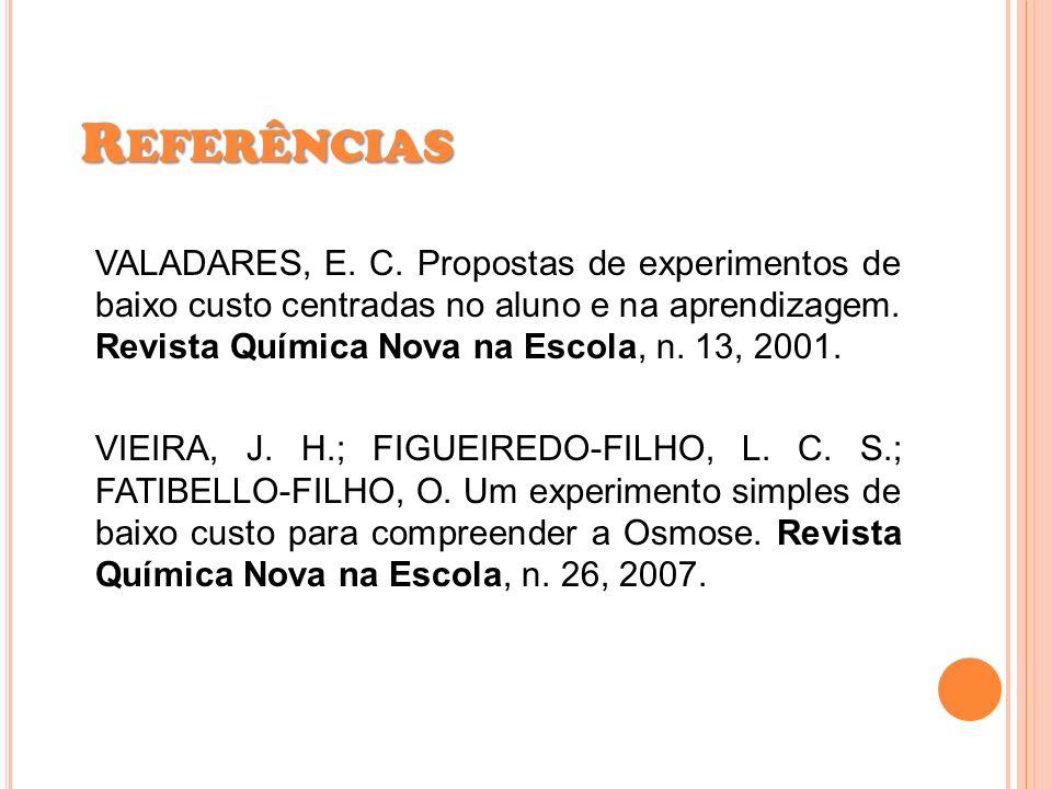 VALADARES, E. C. Propostas de experimentos de baixo custo centradas no aluno e na aprendizagem. Revista Química Nova na Escola, n. 13, 2001. VIEIRA, J