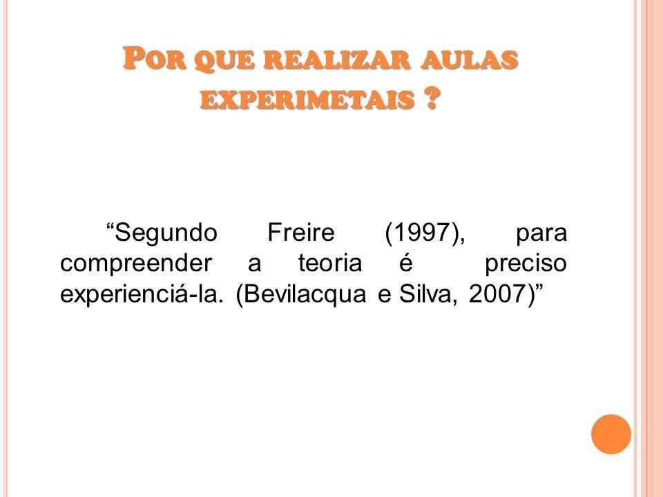Segundo Freire (1997), para compreender a teoria é preciso experienciá-la. (Bevilacqua e Silva, 2007) P OR QUE REALIZAR AULAS EXPERIMETAIS ?