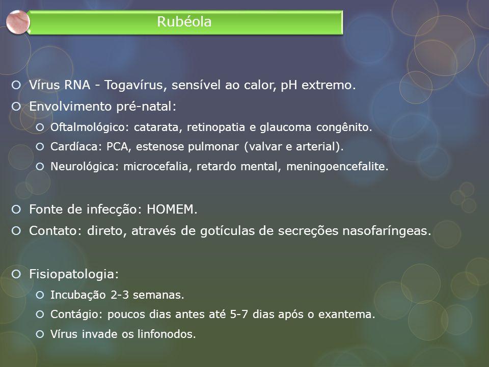 Vírus RNA - Togavírus, sensível ao calor, pH extremo. Envolvimento pré-natal: Oftalmológico: catarata, retinopatia e glaucoma congênito. Cardíaca: PCA
