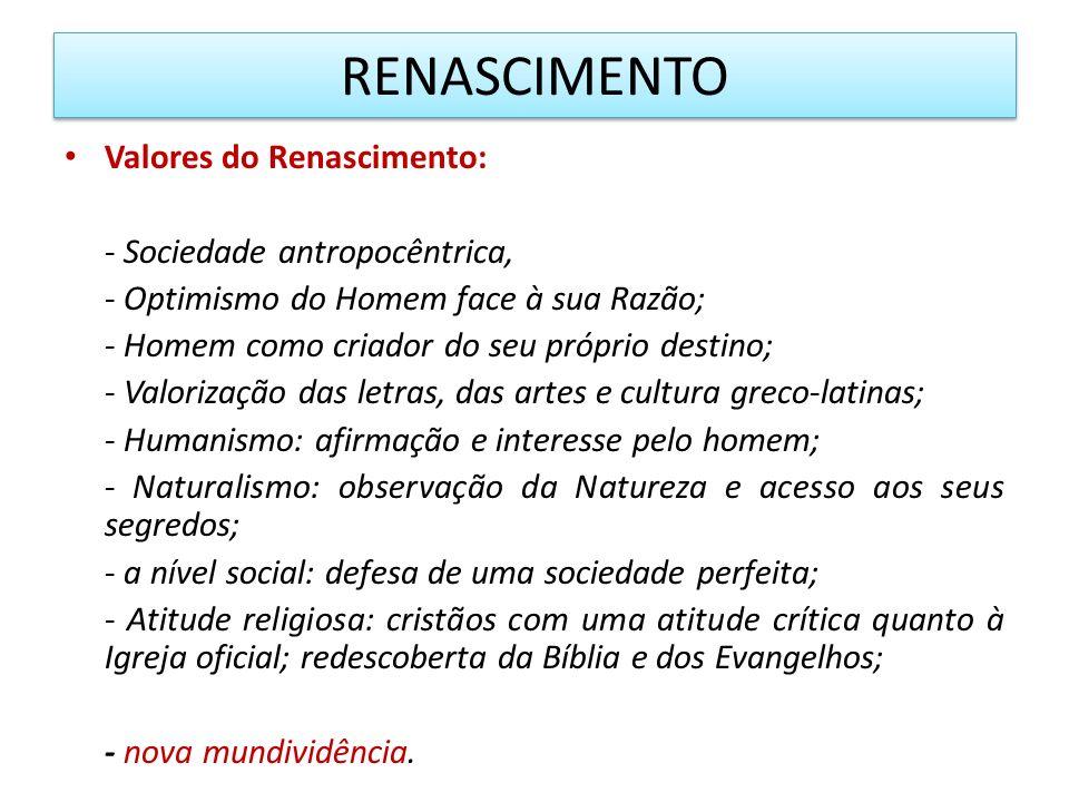 RENASCIMENTO Valores do Renascimento: - Sociedade antropocêntrica, - Optimismo do Homem face à sua Razão; - Homem como criador do seu próprio destino;
