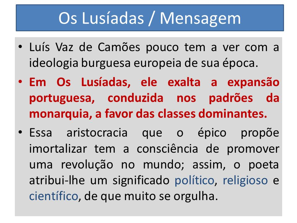 Os Lusíadas / Mensagem Luís Vaz de Camões pouco tem a ver com a ideologia burguesa europeia de sua época. Em Os Lusíadas, ele exalta a expansão portug