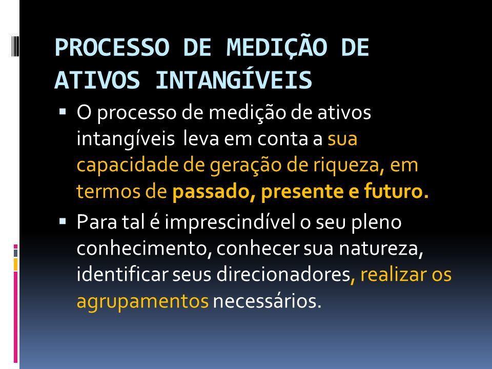 PROCESSO DE MEDIÇÃO DE ATIVOS INTANGÍVEIS O processo de medição de ativos intangíveis leva em conta a sua capacidade de geração de riqueza, em termos de passado, presente e futuro.